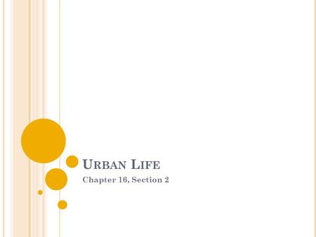 U RBAN L IFE Chapter 16, Section 2. T HE E VOLUTION OF THE C ITY Urbanization= movement of people to cities ending in large concentrations of people in.
