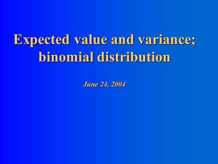 Expected value and variance; binomial distribution June 24, 2004.