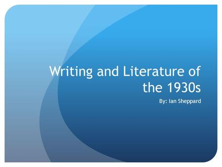 Writing and Literature of the 1930s By: Ian Sheppard.