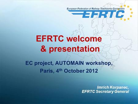 EFRTC welcome & presentation EC project, AUTOMAIN workshop, Paris, 4 th October 2012 Imrich Korpanec, EFRTC Secretary General.