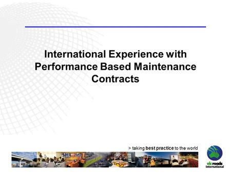 > taking best practice to the world International Experience with Performance Based Maintenance Contracts.