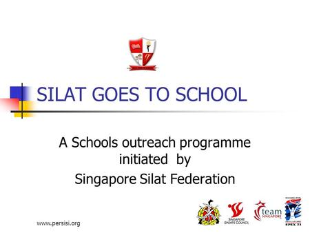 Www.persisi.org SILAT GOES TO SCHOOL A Schools outreach programme initiated by Singapore Silat Federation.