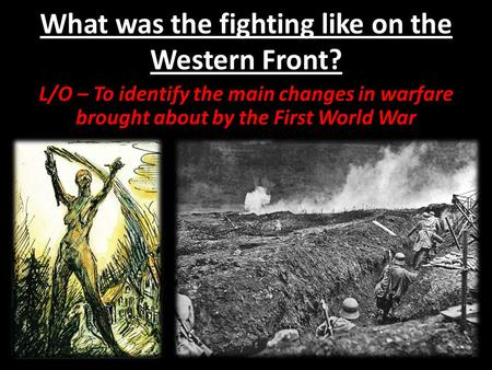 What was the fighting like on the Western Front? L/O – To identify the main changes in warfare brought about by the First World War.