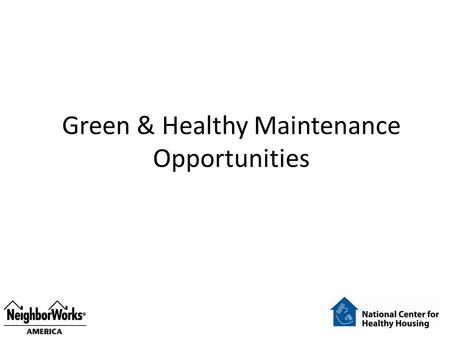 Green & Healthy Maintenance Opportunities 1. Healthy Unit Turn Over 1.Check toilets, faucets, shower heads 2.Seal to prevent pest entry 3.Treat, if needed,