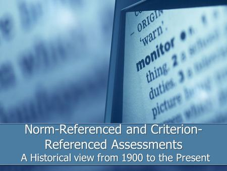 Norm-Referenced and Criterion- Referenced Assessments A Historical view from 1900 to the Present.