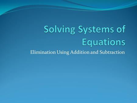 Elimination Using Addition and Subtraction. Solving Systems of Equations So far, we have solved systems using graphing and substitution. Solve the system.