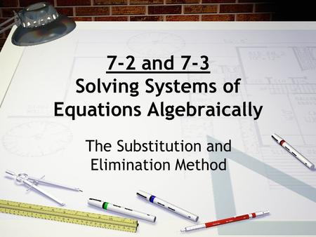 7-2 and 7-3 Solving Systems of Equations Algebraically The Substitution and Elimination Method.