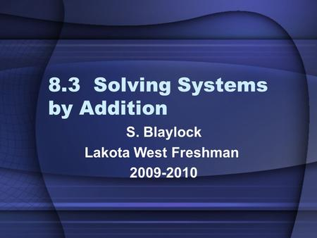 8.3 Solving Systems by Addition S. Blaylock Lakota West Freshman 2009-2010.