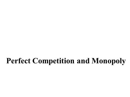 Perfect Competition and Monopoly. Perfect Competition Conditions: Large number of buyers and sellers Homogeneous product Perfect knowledge Free entry.