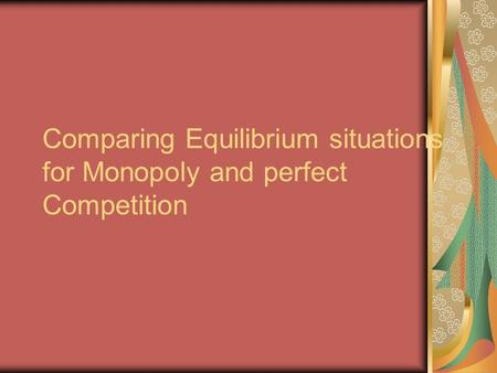 Comparing Equilibrium situations for Monopoly and perfect Competition.