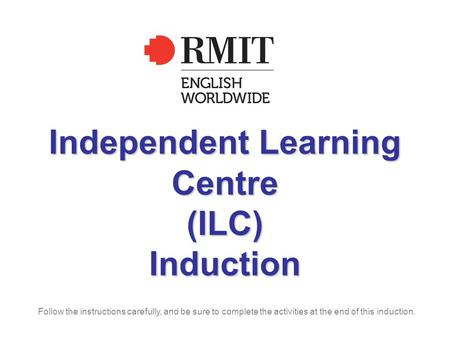 Independent Learning Centre (ILC) Induction Follow the instructions carefully, and be sure to complete the activities at the end of this induction.