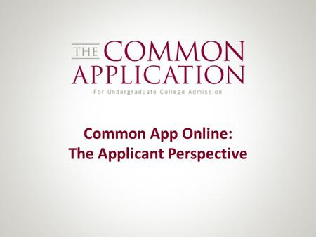 Common App Online: The Applicant Perspective. Agenda This presentation looks at the processing life cycle of a student's application – from registration.