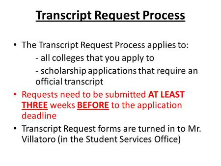 Transcript Request Process The Transcript Request Process applies to: - all colleges that you apply to - scholarship applications that require an official.