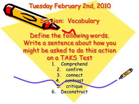 Tuesday February 2nd, 2010 Section: Vocabulary Define the following words. Write a sentence about how you might be asked to do this action on a TAKS Test.