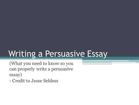 Writing a Persuasive Essay (What you need to know so you can properly write a persuasive essay) - Credit to Jesse Seldess.