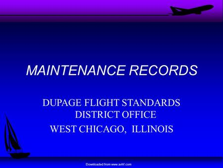 Downloaded from www.avhf.com MAINTENANCE RECORDS DUPAGE FLIGHT STANDARDS DISTRICT OFFICE WEST CHICAGO, ILLINOIS.