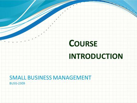 C OURSE INTRODUCTION SMALL BUSINESS MANAGEMENT BUSG-2309.