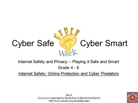 Day 2 Curriculum organized by Santa Ana Unified School District  Internet Safety and Privacy – Playing it Safe and Smart.