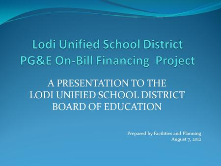 A PRESENTATION TO THE LODI UNIFIED SCHOOL DISTRICT BOARD OF EDUCATION Prepared by Facilities and Planning August 7, 2012.