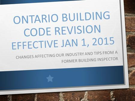 ONTARIO BUILDING CODE REVISION EFFECTIVE JAN 1, 2015 CHANGES AFFECTING OUR INDUSTRY AND TIPS FROM A FORMER BUILDING INSPECTOR.
