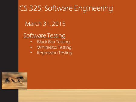 CS 325: Software Engineering March 31, 2015 Software Testing Black-Box Testing White-Box Testing Regression Testing.