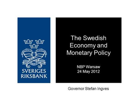 Governor Stefan Ingves The Swedish Economy and Monetary Policy NBP Warsaw 24 May 2012.