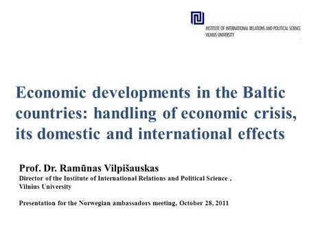 Economic developments in the Baltic countries: handling of economic crisis, its domestic and international effects Prof. Dr. Ramūnas Vilpišauskas Director.