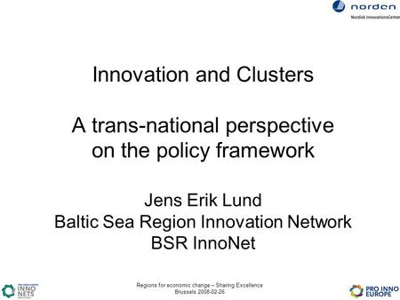 Regions for economic change – Sharing Excellence Brussels 2008-02-26 Innovation and Clusters A trans-national perspective on the policy framework Jens.