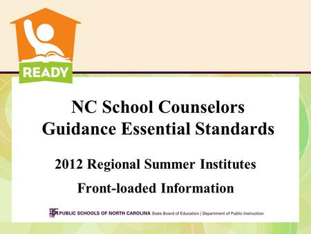 NC School Counselors Guidance Essential Standards 2012 Regional Summer Institutes Front-loaded Information.