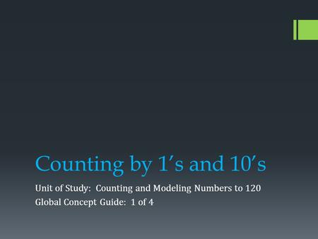 Counting by 1's and 10's Unit of Study: Counting and Modeling Numbers to 120 Global Concept Guide: 1 of 4.