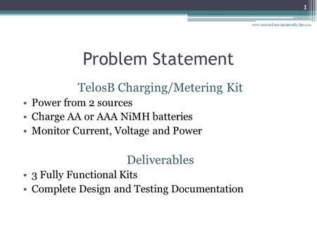 Problem Statement TelosB Charging/Metering Kit Power from 2 sources Charge AA or AAA NiMH batteries Monitor Current, Voltage and Power Deliverables 3 Fully.