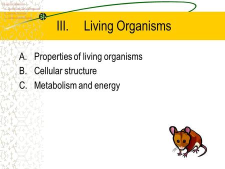 III.Living Organisms A.Properties of living organisms B.Cellular structure C.Metabolism and energy III. Living Organisms A. Properties of Living Organisms.