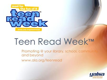 your library, school, community and beyond  Teen Read Week ™