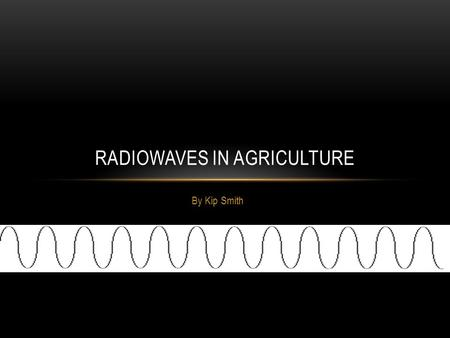 By Kip Smith RADIOWAVES IN AGRICULTURE. THEORY OF OPERATION Radiowaves travel at the speed of light. It is part of the electromagnetic spectrum. Waves.