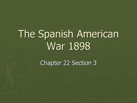 The Spanish American War 1898 Chapter 22 Section 3.