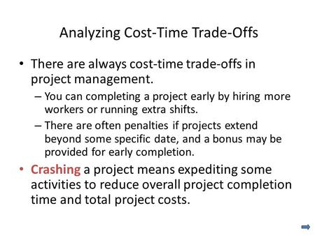 Analyzing Cost-Time Trade-Offs There are always cost-time trade-offs in project management. – You can completing a project early by hiring more workers.