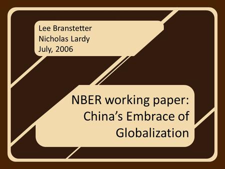 Lee Branstetter Nicholas Lardy July, 2006 NBER working paper: China's Embrace of Globalization.