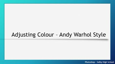 Photoshop – Selby High School Adjusting Colour – Andy Warhol Style.