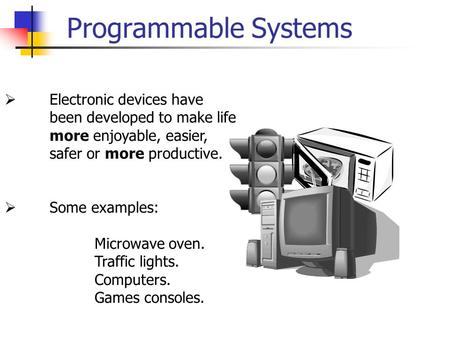 Programmable Systems  Electronic devices have been developed to make life more enjoyable, easier, safer or more productive.  Some examples: Microwave.