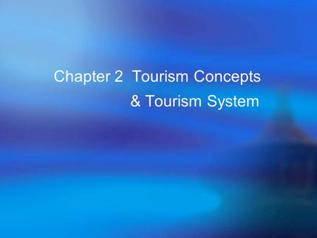 Chapter 2 Tourism Concepts & Tourism System. Learning Objectives  To identify important terminologies.  To explain why economists don't think of tourism.
