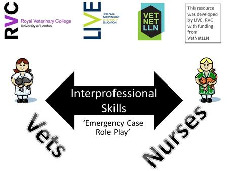'Emergency Case Role Play' Interprofessional Skills This resource was developed by LIVE, RVC with funding from VetNetLLN.