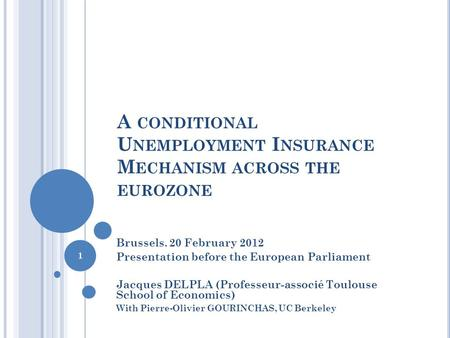 A CONDITIONAL U NEMPLOYMENT I NSURANCE M ECHANISM ACROSS THE EUROZONE Brussels. 20 February 2012 Presentation before the European Parliament Jacques DELPLA.