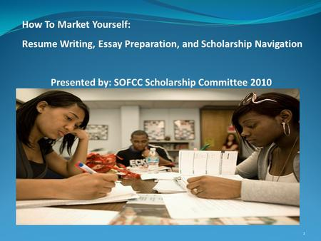1 How To Market Yourself: Resume Writing, Essay Preparation, and Scholarship Navigation Presented by: SOFCC Scholarship Committee 2010.