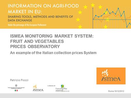 ISMEA MONITORING MARKET SYSTEM: FRUIT AND VEGETABLES PRICES OBSERVATORY An example of the Italian collection prices System Patrizio Piozzi Roma 19/12/2012.
