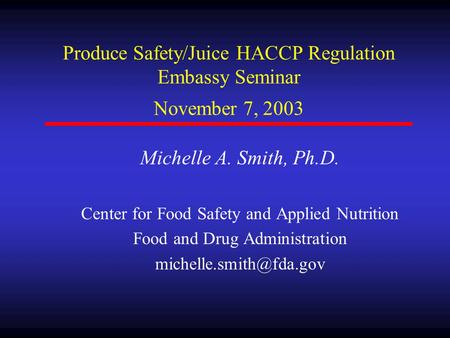 Produce Safety/Juice HACCP Regulation Embassy Seminar November 7, 2003 Michelle A. Smith, Ph.D. Center for Food Safety and Applied Nutrition Food and Drug.