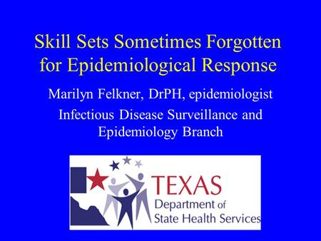 Skill Sets Sometimes Forgotten for Epidemiological Response Marilyn Felkner, DrPH, epidemiologist Infectious Disease Surveillance and Epidemiology Branch.