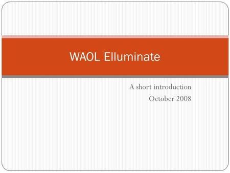A short introduction October 2008 WAOL Elluminate.