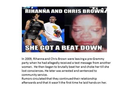 In 2009, Rihanna and Chris Brown were leaving a pre-Grammy party when he had allegedly received a text message from another woman. He then began to brutally.