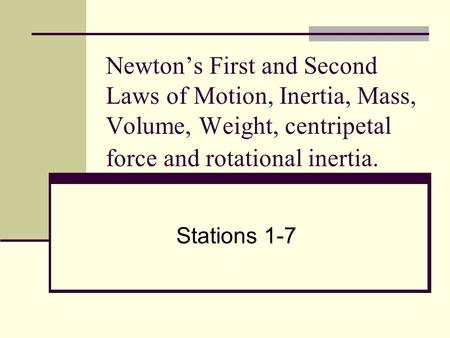Newton's First and Second Laws of Motion, Inertia, Mass, Volume, Weight, centripetal force and rotational inertia. Stations 1-7.
