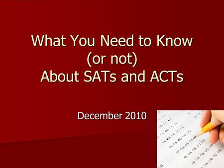 What You Need to Know (or not) About SATs and ACTs December 2010.